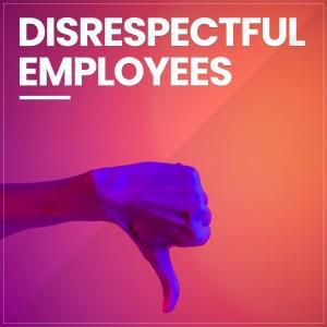 Employee who Disrespect